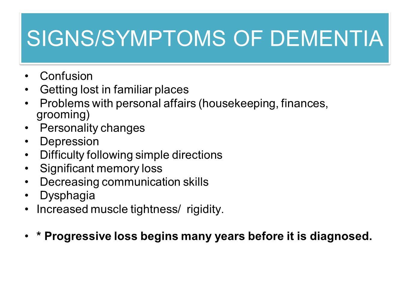 SIGNS/SYMPTOMS OF DEMENTIA Confusion Getting lost in familiar places Problems with personal affairs (housekeeping, finances, grooming) Personality changes Depression Difficulty following simple directions Significant memory loss Decreasing communication skills Dysphagia Increased muscle tightness/ rigidity.