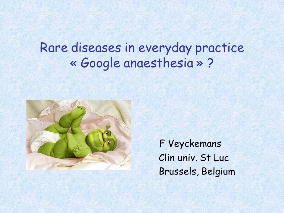 Rare diseases in everyday practice « Google anaesthesia » ? F Veyckemans Clin univ. St Luc Brussels, Belgium