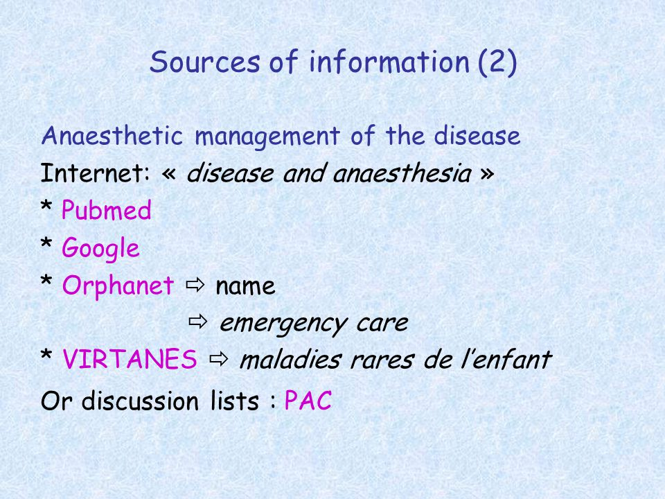 Sources of information (2) Anaesthetic management of the disease Internet: « disease and anaesthesia » * Pubmed * Google * Orphanet  name  emergency care * VIRTANES  maladies rares de l'enfant Or discussion lists : PAC