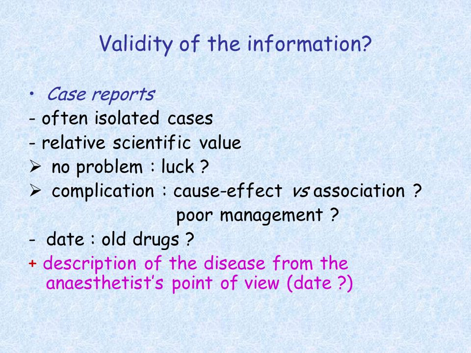 Validity of the information? Case reports - often isolated cases - relative scientific value  no problem : luck ?  complication : cause-effect vs as