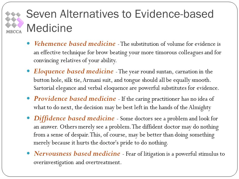 Seven Alternatives to Evidence-based Medicine Vehemence based medicine - The substitution of volume for evidence is an effective technique for brow beating your more timorous colleagues and for convincing relatives of your ability.