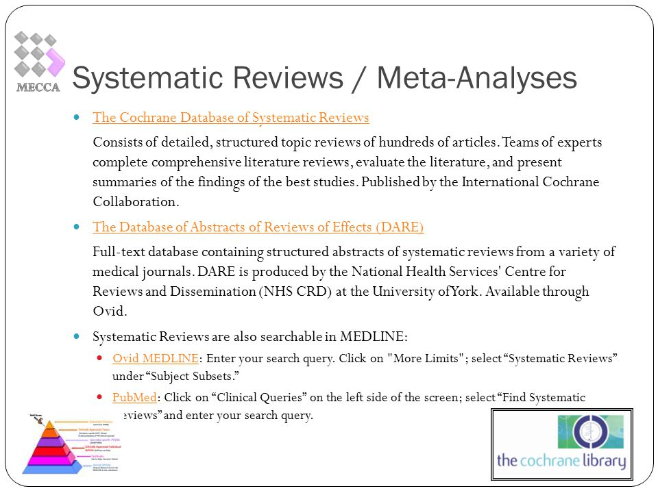 Systematic Reviews / Meta-Analyses The Cochrane Database of Systematic Reviews Consists of detailed, structured topic reviews of hundreds of articles.