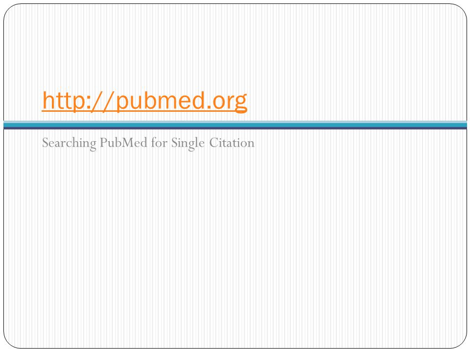 http://pubmed.org Searching PubMed for Single Citation