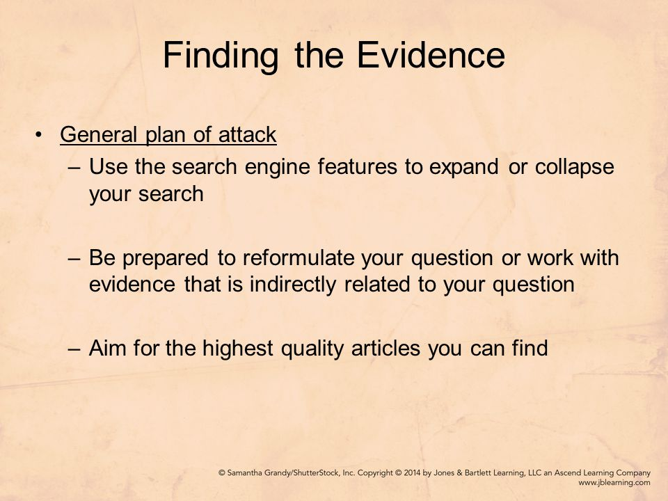 Finding the Evidence General plan of attack –Use the search engine features to expand or collapse your search –Be prepared to reformulate your question or work with evidence that is indirectly related to your question –Aim for the highest quality articles you can find