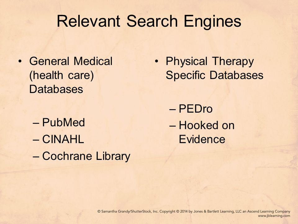 Relevant Search Engines General Medical (health care) Databases –PubMed –CINAHL –Cochrane Library Physical Therapy Specific Databases –PEDro –Hooked on Evidence