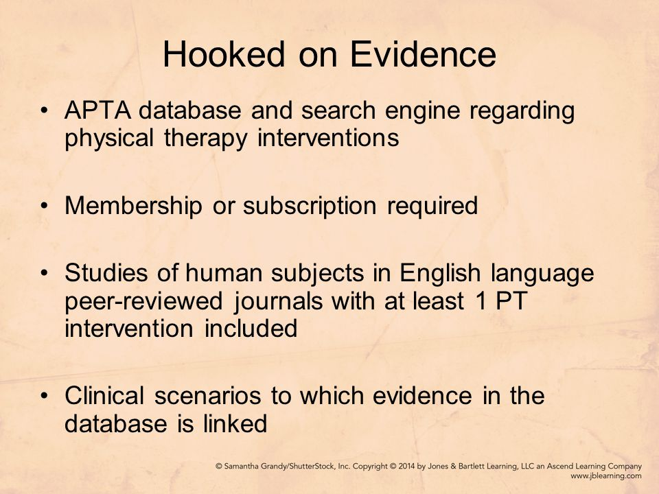Hooked on Evidence APTA database and search engine regarding physical therapy interventions Membership or subscription required Studies of human subjects in English language peer-reviewed journals with at least 1 PT intervention included Clinical scenarios to which evidence in the database is linked