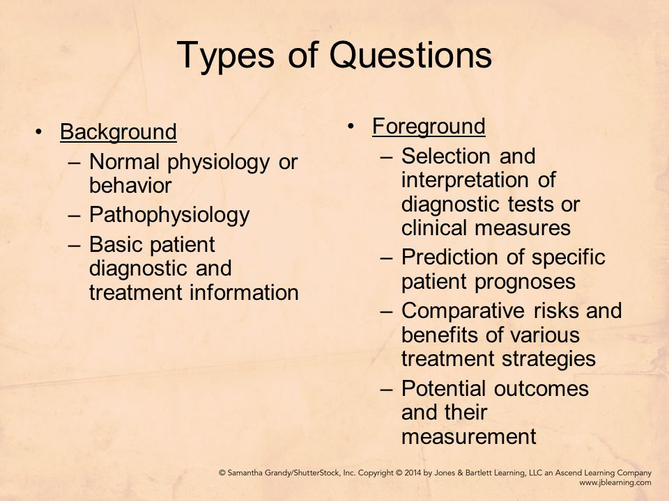 Types of Questions Background –Normal physiology or behavior –Pathophysiology –Basic patient diagnostic and treatment information Foreground –Selection and interpretation of diagnostic tests or clinical measures –Prediction of specific patient prognoses –Comparative risks and benefits of various treatment strategies –Potential outcomes and their measurement