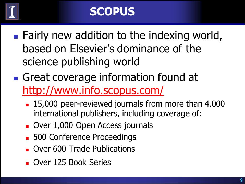 9 SCOPUS Fairly new addition to the indexing world, based on Elsevier's dominance of the science publishing world Great coverage information found at http://www.info.scopus.com/ http://www.info.scopus.com/ 15,000 peer-reviewed journals from more than 4,000 international publishers, including coverage of: Over 1,000 Open Access journals 500 Conference Proceedings Over 600 Trade Publications Over 125 Book Series
