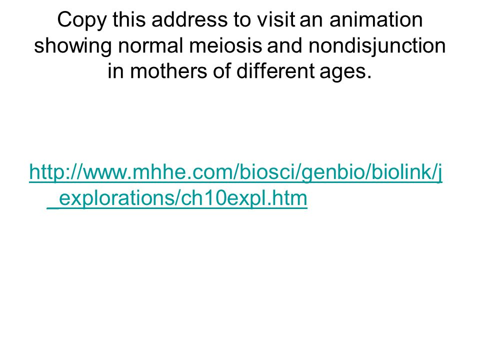 Copy this address to visit an animation showing normal meiosis and nondisjunction in mothers of different ages. http://www.mhhe.com/biosci/genbio/biol