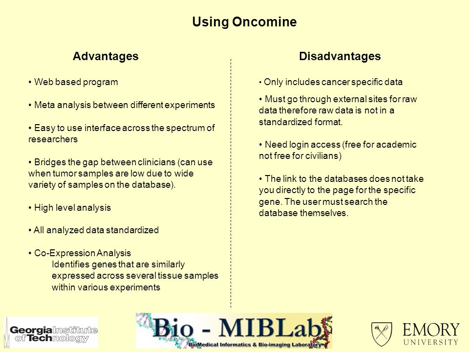 Using Oncomine AdvantagesDisadvantages Web based program Meta analysis between different experiments Easy to use interface across the spectrum of researchers Bridges the gap between clinicians (can use when tumor samples are low due to wide variety of samples on the database).