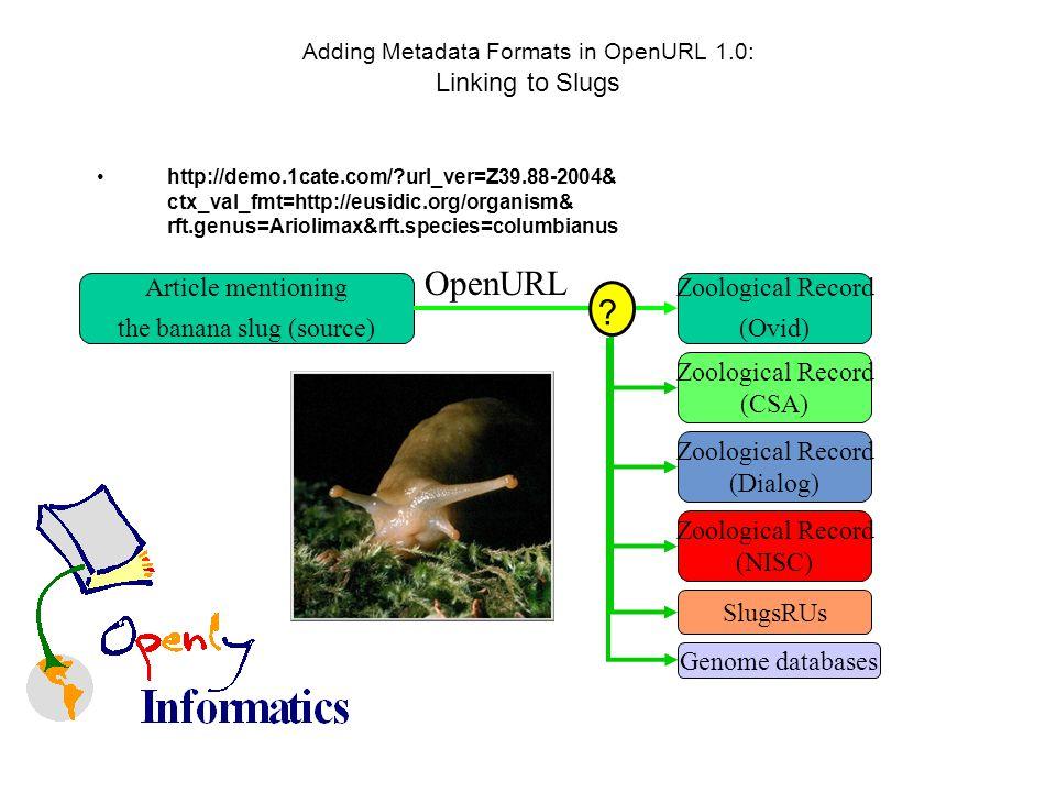 Adding Metadata Formats in OpenURL 1.0: Linking to Slugs http://demo.1cate.com/?url_ver=Z39.88-2004& ctx_val_fmt=http://eusidic.org/organism& rft.genus=Ariolimax&rft.species=columbianus Zoological Record (Ovid) Article mentioning the banana slug (source) OpenURL Zoological Record (CSA) Zoological Record (Dialog) Zoological Record (NISC) SlugsRUs .