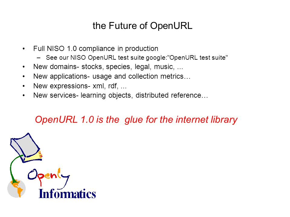 the Future of OpenURL Full NISO 1.0 compliance in production –See our NISO OpenURL test suite google: OpenURL test suite New domains- stocks, species, legal, music,...