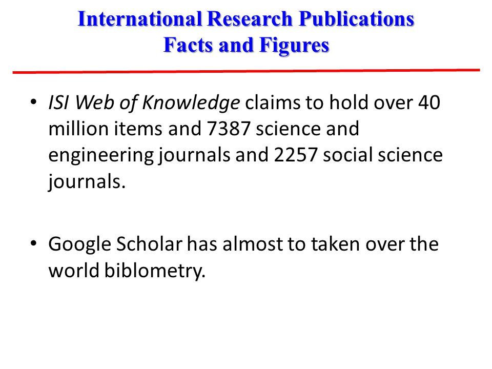 ISI Web of Knowledge claims to hold over 40 million items and 7387 science and engineering journals and 2257 social science journals. Google Scholar h