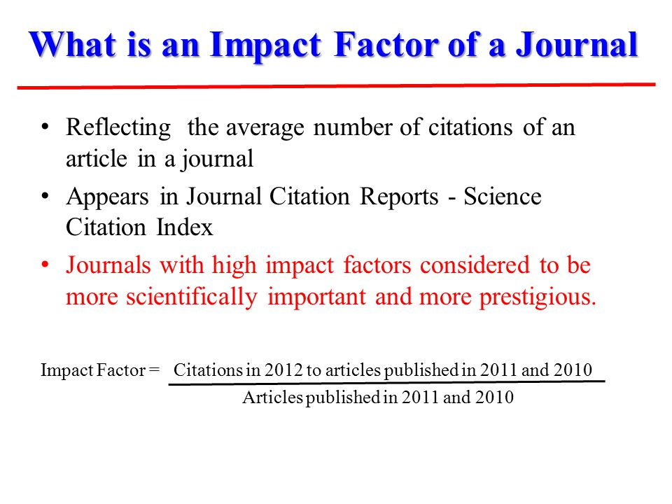 What is an Impact Factor of a Journal Reflecting the average number of citations of an article in a journal Appears in Journal Citation Reports - Science Citation Index Journals with high impact factors considered to be more scientifically important and more prestigious.