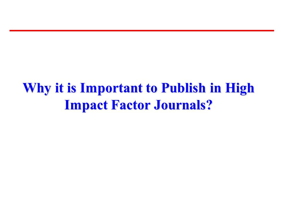Why it is Important to Publish in High Impact Factor Journals