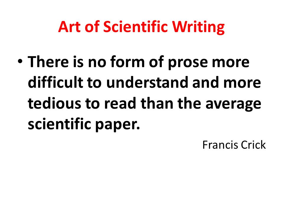 Art of Scientific Writing There is no form of prose more difficult to understand and more tedious to read than the average scientific paper. Francis C