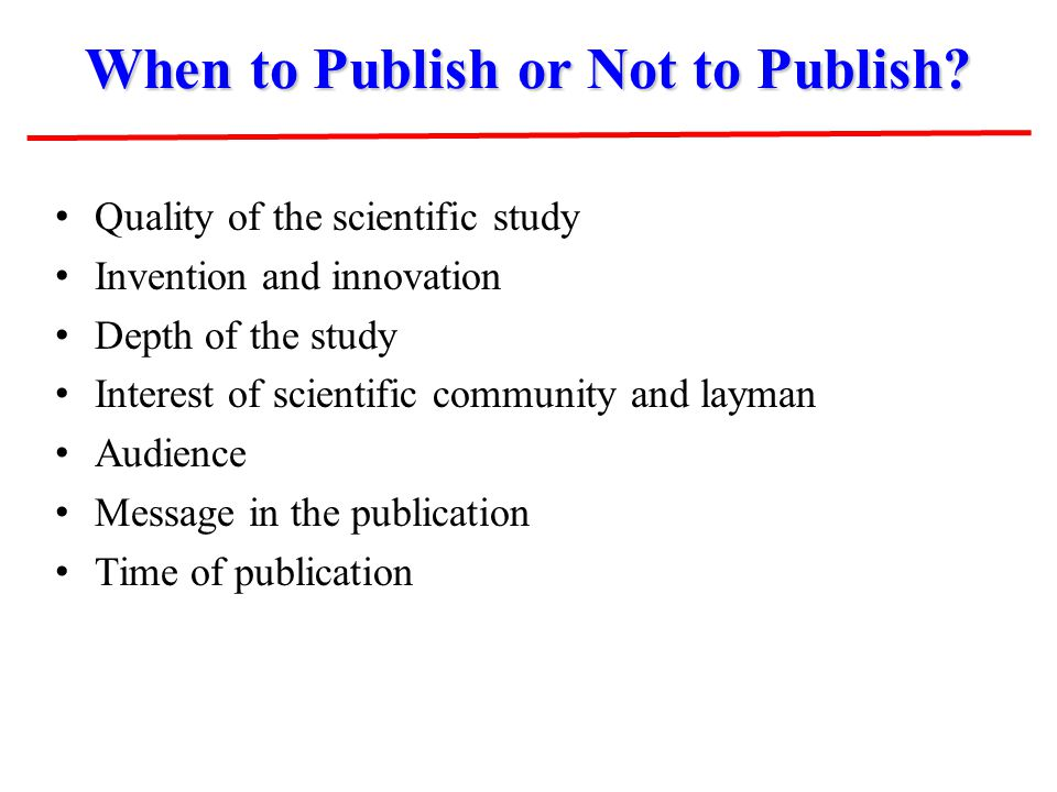 When to Publish or Not to Publish? Quality of the scientific study Invention and innovation Depth of the study Interest of scientific community and la