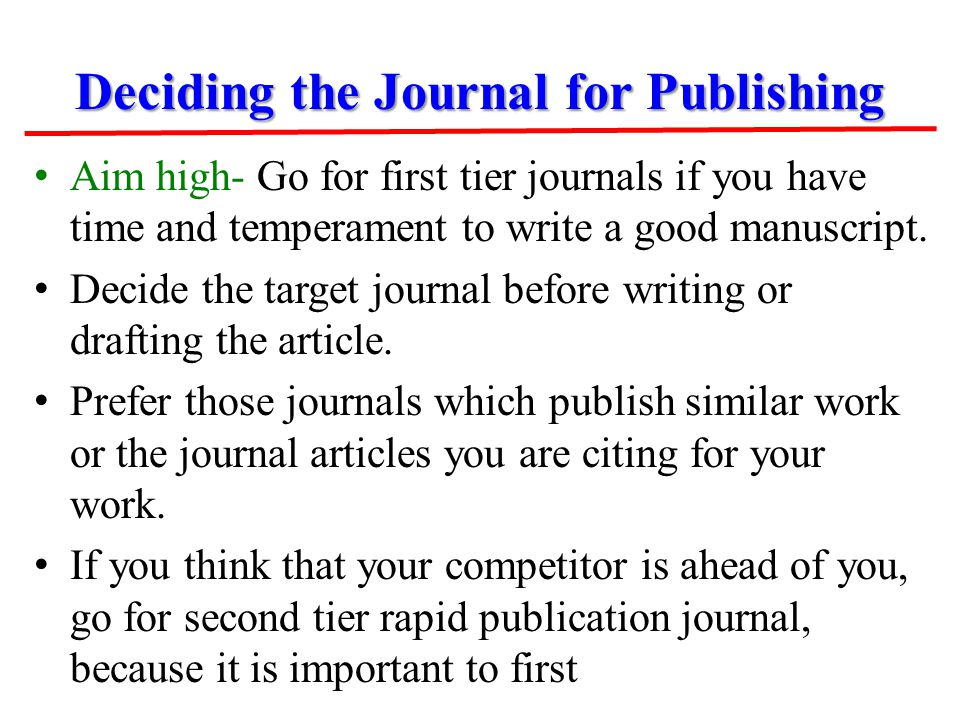 Deciding the Journal for Publishing Aim high- Go for first tier journals if you have time and temperament to write a good manuscript. Decide the targe