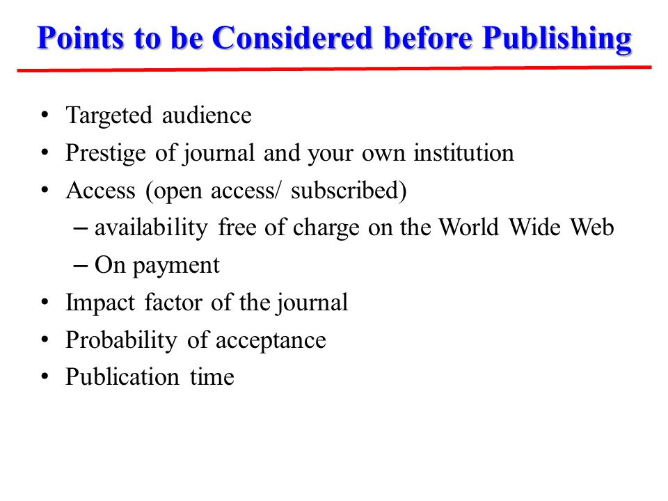 Points to be Considered before Publishing Targeted audience Prestige of journal and your own institution Access (open access/ subscribed) – availabili