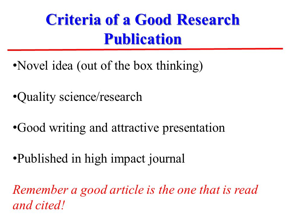 Criteria of a Good Research Publication Novel idea (out of the box thinking) Quality science/research Good writing and attractive presentation Publish