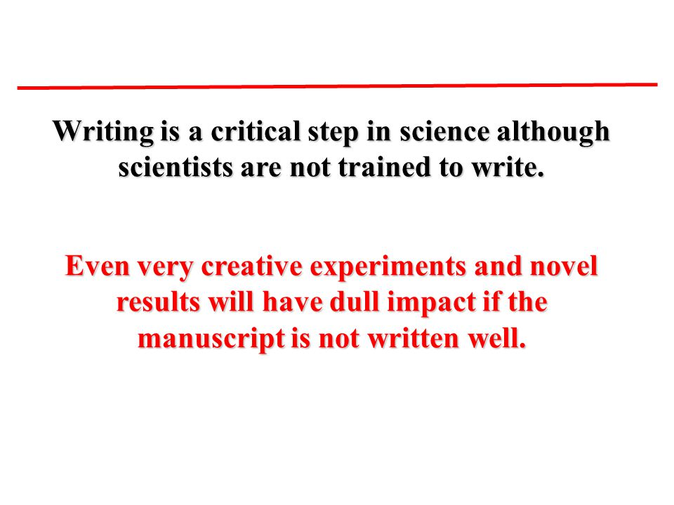 Writing is a critical step in science although scientists are not trained to write. Even very creative experiments and novel results will have dull im