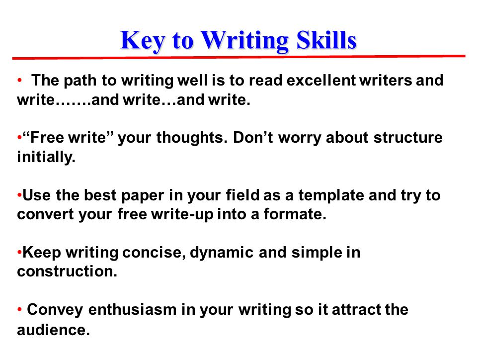 "Key to Writing Skills The path to writing well is to read excellent writers and write…….and write…and write. ""Free write"" your thoughts. Don't worry a"