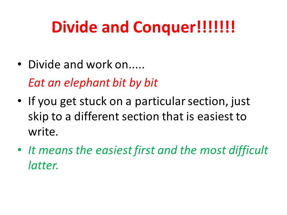 Divide and Conquer!!!!!!! Divide and work on..... Eat an elephant bit by bit If you get stuck on a particular section, just skip to a different sectio
