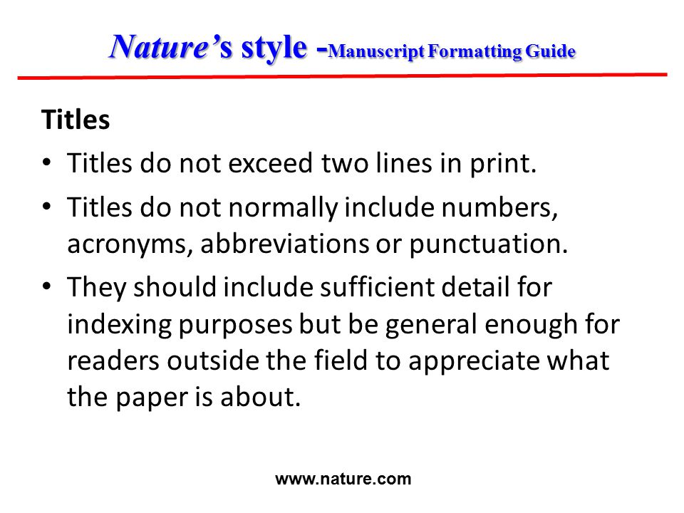 Nature's style - Manuscript Formatting Guide Titles Titles do not exceed two lines in print. Titles do not normally include numbers, acronyms, abbrevi