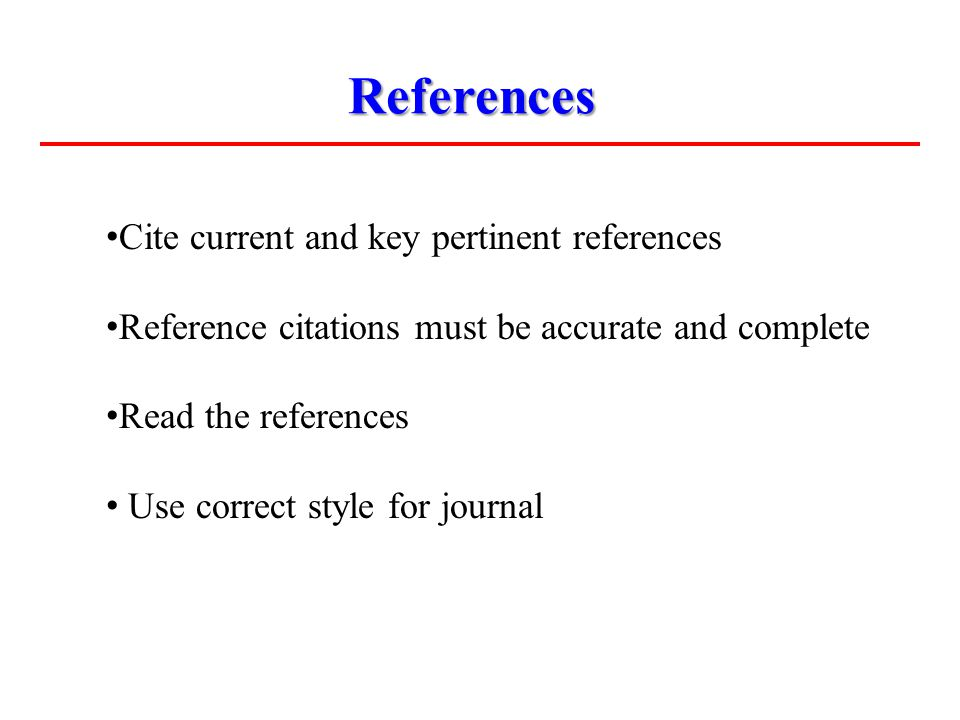 References Cite current and key pertinent references Reference citations must be accurate and complete Read the references Use correct style for journ