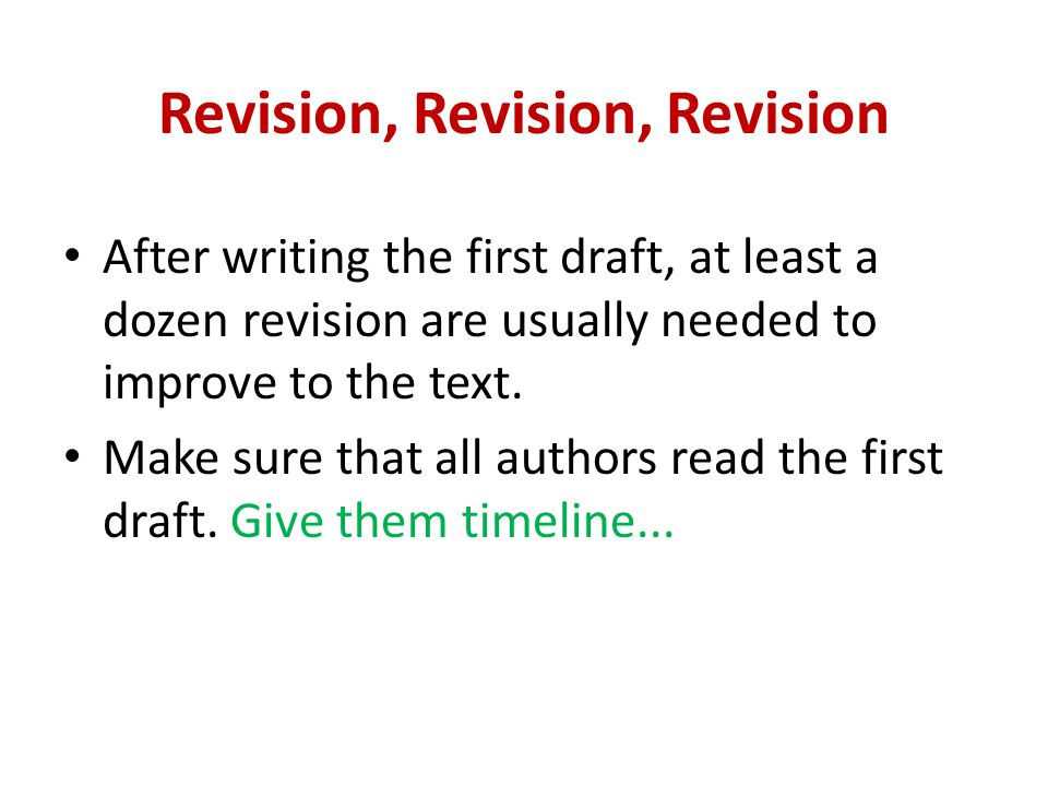 Revision, Revision, Revision After writing the first draft, at least a dozen revision are usually needed to improve to the text.