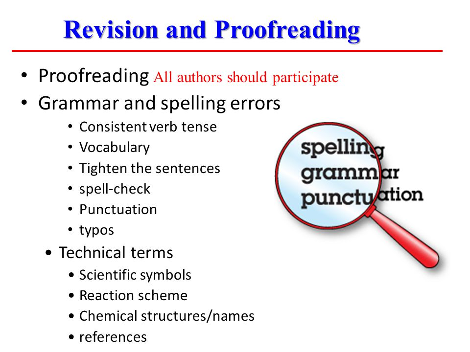 Proofreading All authors should participate Grammar and spelling errors Consistent verb tense Vocabulary Tighten the sentences spell-check Punctuation typos Technical terms Scientific symbols Reaction scheme Chemical structures/names references Revision and Proofreading