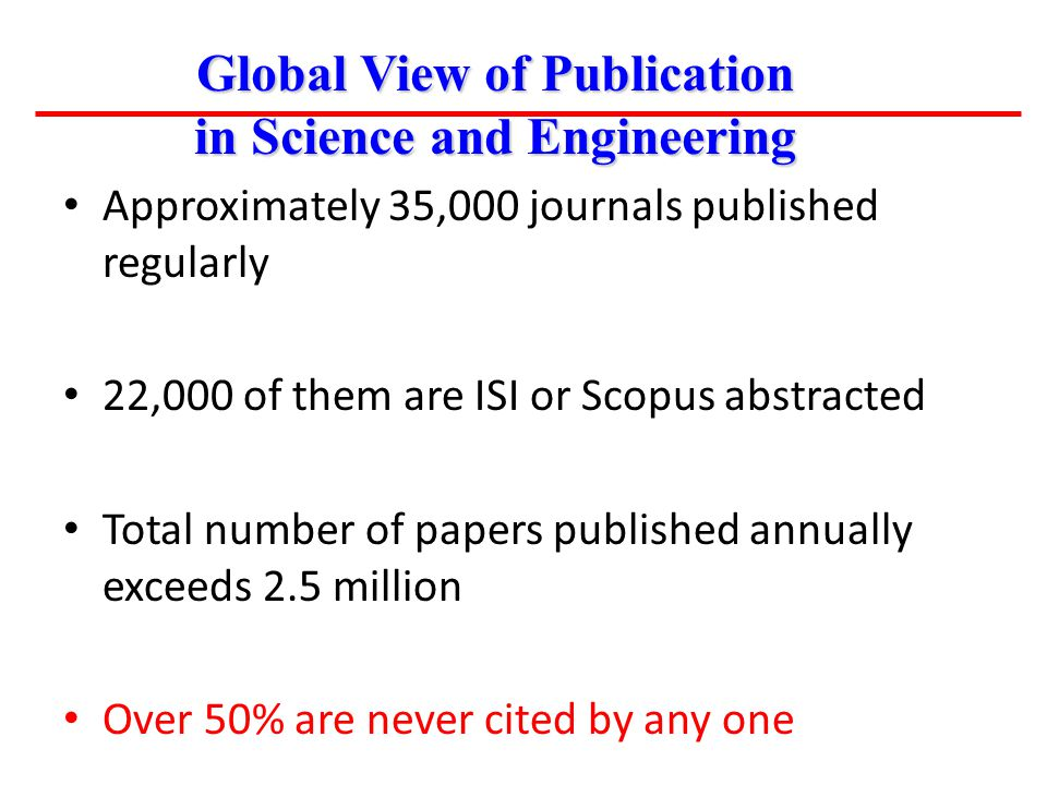 Approximately 35,000 journals published regularly 22,000 of them are ISI or Scopus abstracted Total number of papers published annually exceeds 2.5 mi