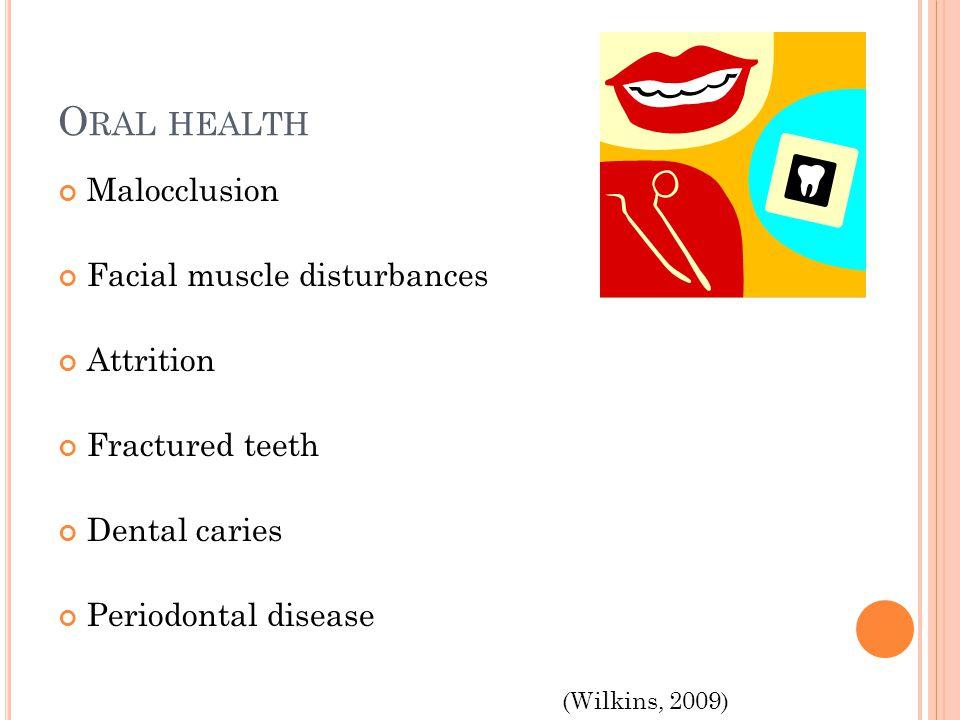 O RAL HEALTH Malocclusion Facial muscle disturbances Attrition Fractured teeth Dental caries Periodontal disease (Wilkins, 2009)