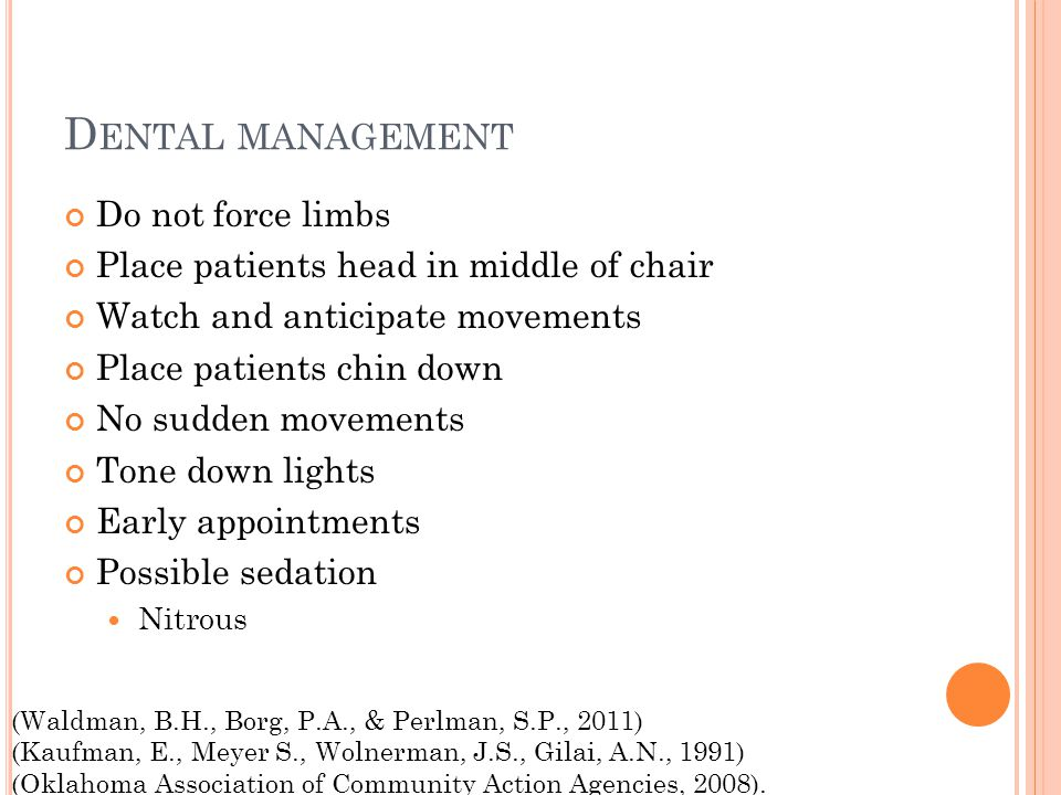 D ENTAL MANAGEMENT Do not force limbs Place patients head in middle of chair Watch and anticipate movements Place patients chin down No sudden movements Tone down lights Early appointments Possible sedation Nitrous (Waldman, B.H., Borg, P.A., & Perlman, S.P., 2011) (Kaufman, E., Meyer S., Wolnerman, J.S., Gilai, A.N., 1991) (Oklahoma Association of Community Action Agencies, 2008).