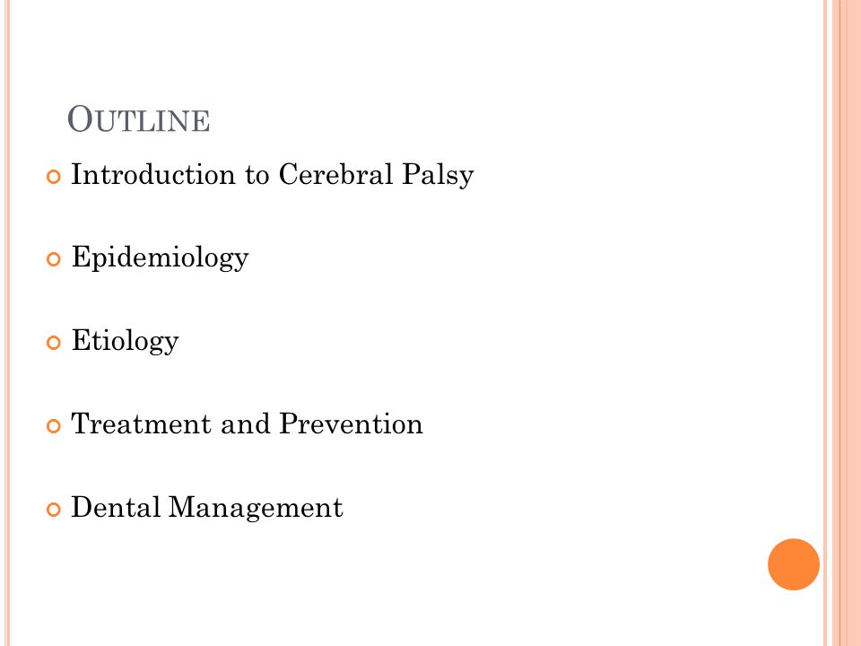 O UTLINE Introduction to Cerebral Palsy Epidemiology Etiology Treatment and Prevention Dental Management