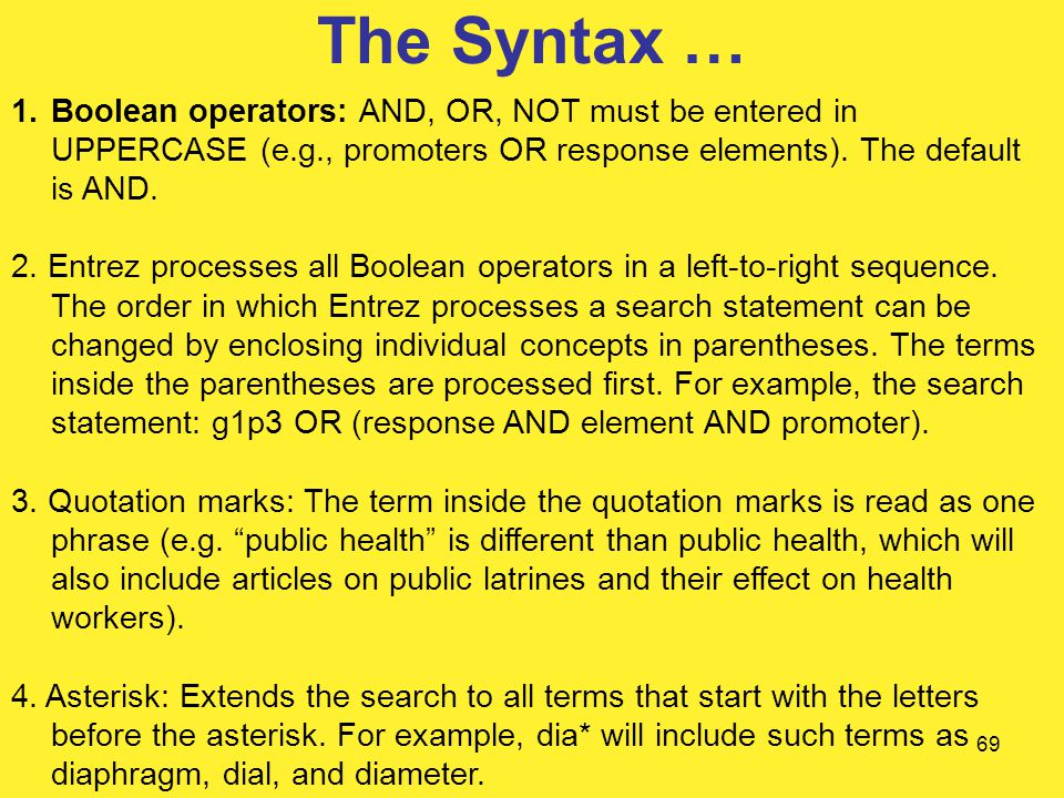 69 The Syntax … 1.Boolean operators: AND, OR, NOT must be entered in UPPERCASE (e.g., promoters OR response elements).