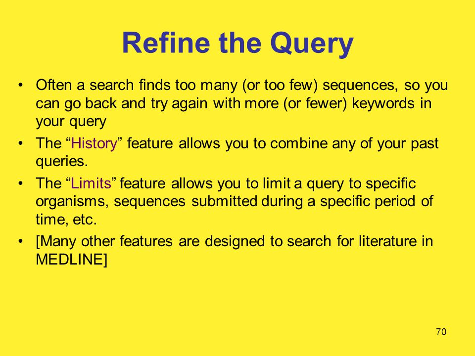 70 Refine the Query Often a search finds too many (or too few) sequences, so you can go back and try again with more (or fewer) keywords in your query The History feature allows you to combine any of your past queries.