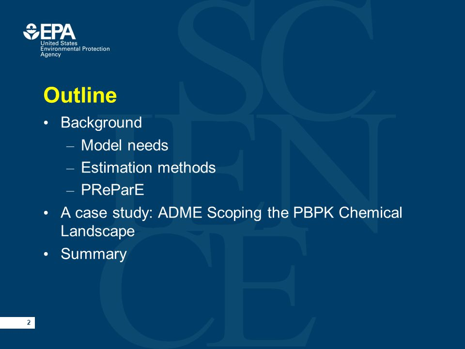 2 Outline Background – Model needs – Estimation methods – PReParE A case study: ADME Scoping the PBPK Chemical Landscape Summary