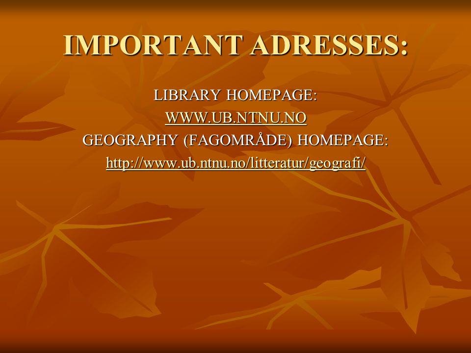 IMPORTANT ADRESSES: LIBRARY HOMEPAGE: WWW.UB.NTNU.NO GEOGRAPHY (FAGOMRÅDE) HOMEPAGE: http://www.ub.ntnu.no/litteratur/geografi/