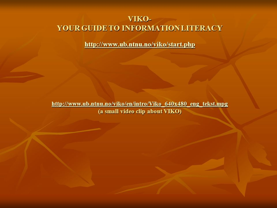 VIKO- YOUR GUIDE TO INFORMATION LITERACY http://www.ub.ntnu.no/viko/start.php http://www.ub.ntnu.no/viko/en/intro/Viko_640x480_eng_tekst.mpg (a small video clip about VIKO) http://www.ub.ntnu.no/viko/start.php http://www.ub.ntnu.no/viko/en/intro/Viko_640x480_eng_tekst.mpg http://www.ub.ntnu.no/viko/start.php http://www.ub.ntnu.no/viko/en/intro/Viko_640x480_eng_tekst.mpg