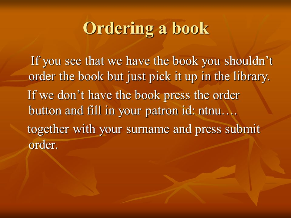 Ordering a book If you see that we have the book you shouldn't order the book but just pick it up in the library.