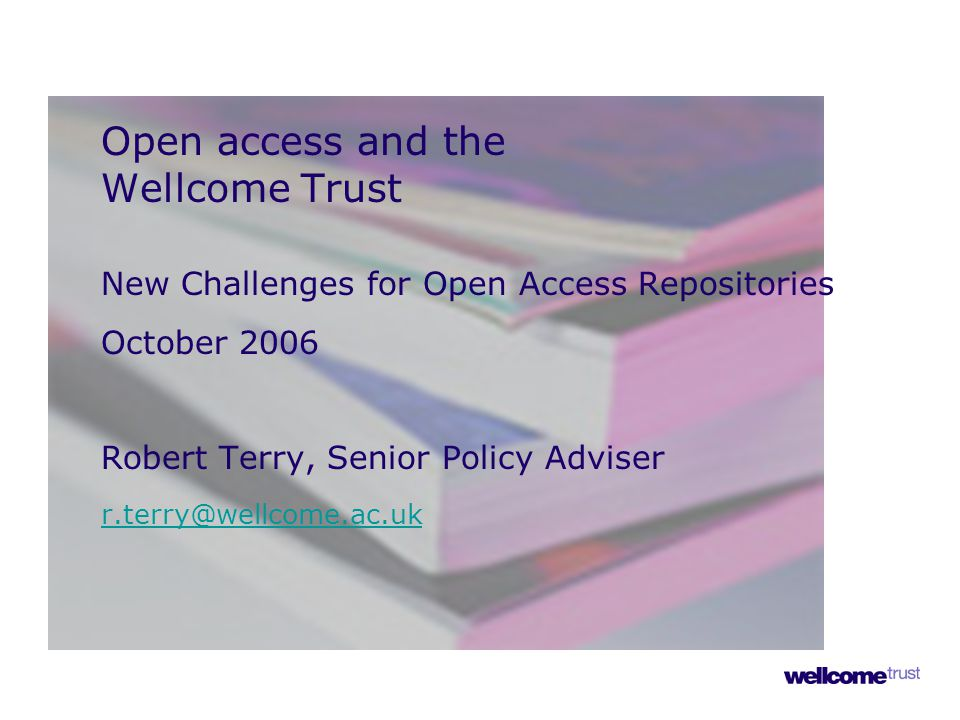 Open access and the Wellcome Trust New Challenges for Open Access Repositories October 2006 Robert Terry, Senior Policy Adviser r.terry@wellcome.ac.uk r.terry@wellcome.ac.uk