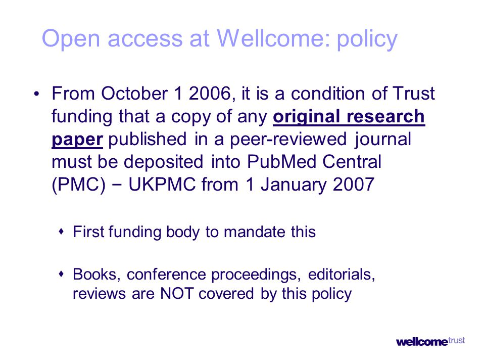 Open access at Wellcome: policy From October 1 2006, it is a condition of Trust funding that a copy of any original research paper published in a peer-reviewed journal must be deposited into PubMed Central (PMC) – UKPMC from 1 January 2007  First funding body to mandate this  Books, conference proceedings, editorials, reviews are NOT covered by this policy