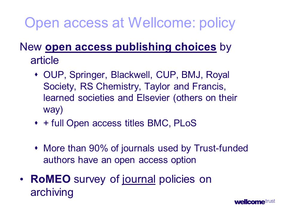 New open access publishing choices by article  OUP, Springer, Blackwell, CUP, BMJ, Royal Society, RS Chemistry, Taylor and Francis, learned societies and Elsevier (others on their way)  + full Open access titles BMC, PLoS  More than 90% of journals used by Trust-funded authors have an open access option RoMEO survey of journal policies on archiving Open access at Wellcome: policy