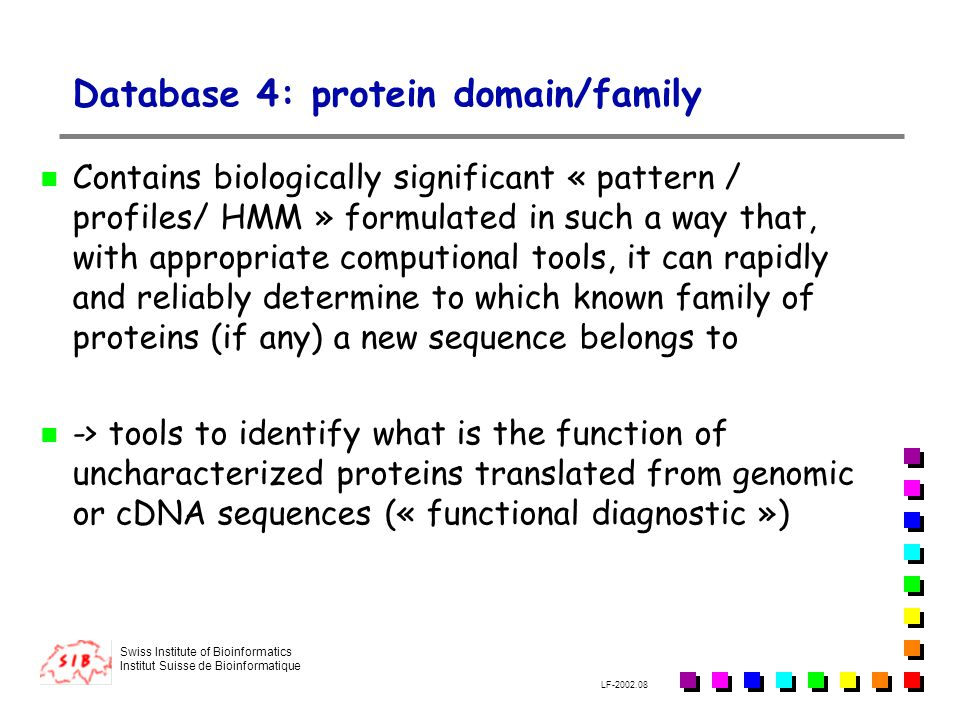 Swiss Institute of Bioinformatics Institut Suisse de Bioinformatique LF-2002.08 Database 4: protein domain/family Contains biologically significant «