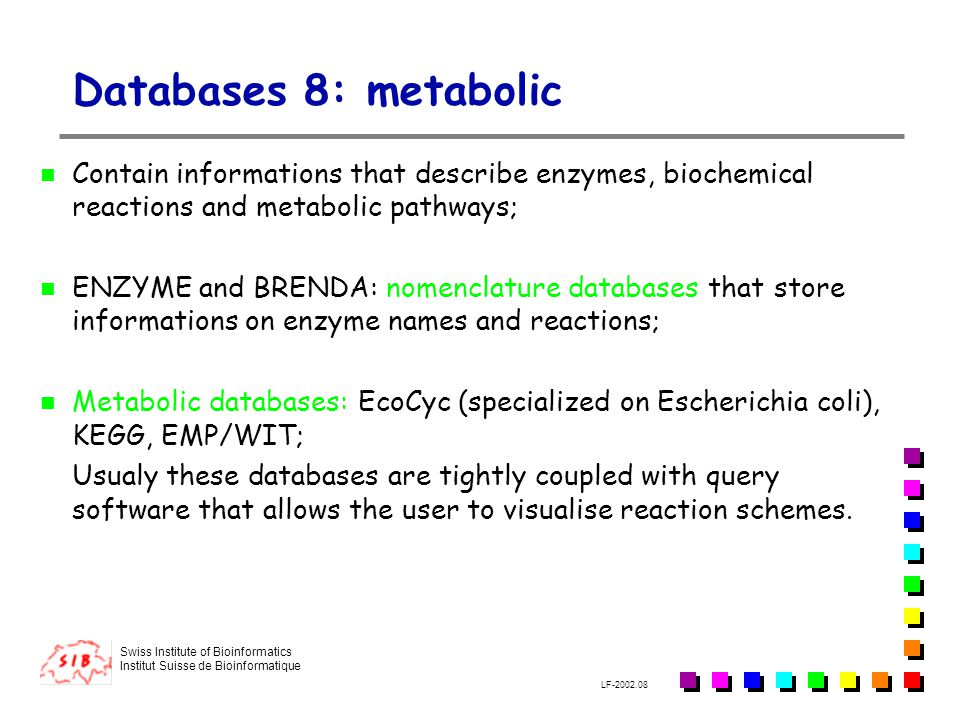 Swiss Institute of Bioinformatics Institut Suisse de Bioinformatique LF-2002.08 Databases 8: metabolic Contain informations that describe enzymes, biochemical reactions and metabolic pathways; ENZYME and BRENDA: nomenclature databases that store informations on enzyme names and reactions; Metabolic databases: EcoCyc (specialized on Escherichia coli), KEGG, EMP/WIT; Usualy these databases are tightly coupled with query software that allows the user to visualise reaction schemes.