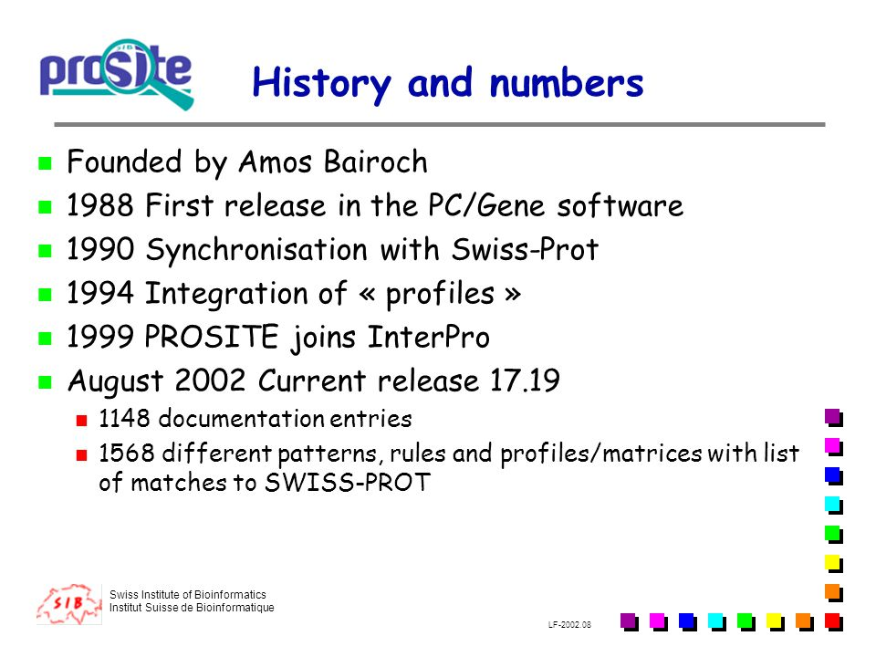 Swiss Institute of Bioinformatics Institut Suisse de Bioinformatique LF-2002.08 History and numbers Founded by Amos Bairoch 1988 First release in the