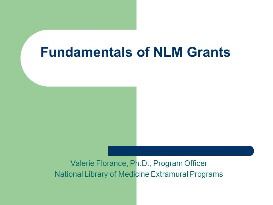 Fundamentals of NLM Grants Valerie Florance, Ph.D., Program Officer National Library of Medicine Extramural Programs