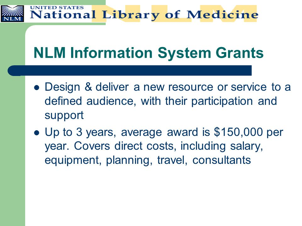 NLM Information System Grants Design & deliver a new resource or service to a defined audience, with their participation and support Up to 3 years, av