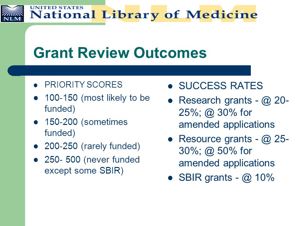 Grant Review Outcomes PRIORITY SCORES 100-150 (most likely to be funded) 150-200 (sometimes funded) 200-250 (rarely funded) 250- 500 (never funded exc